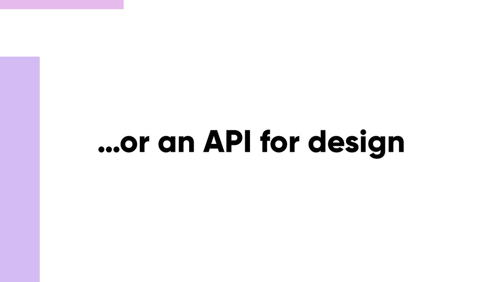 …or an API for design