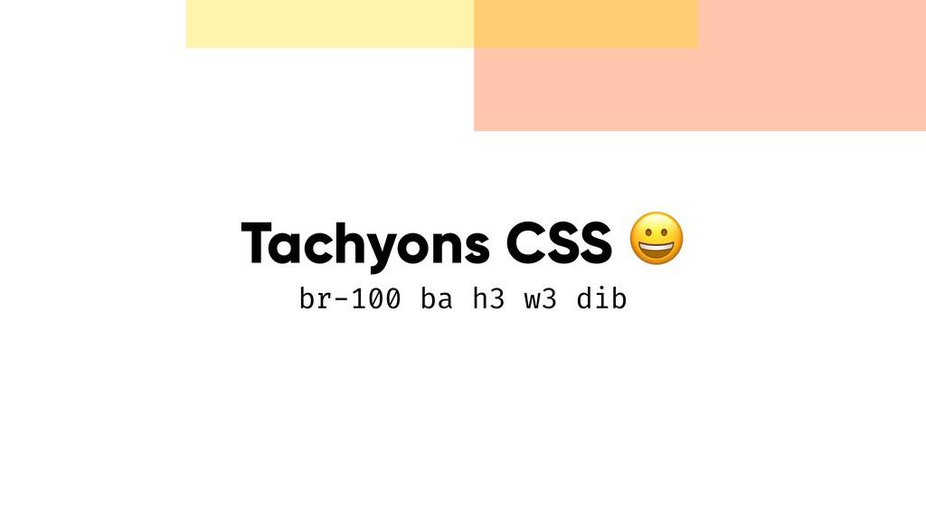 Tachyons CSS  br-100 ba h3 w3 dib