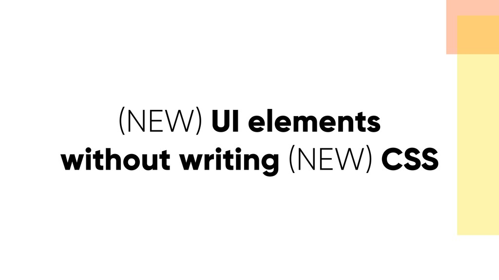 (NEW) UI elements without writing (NEW) CSS