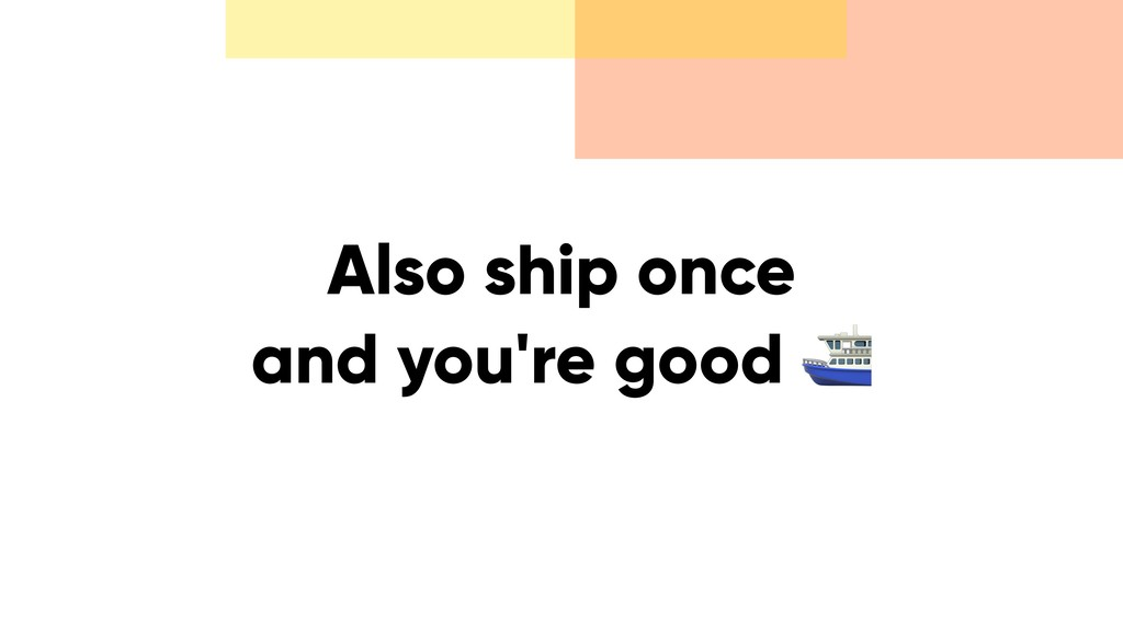 Also ship once and you're good ⛴