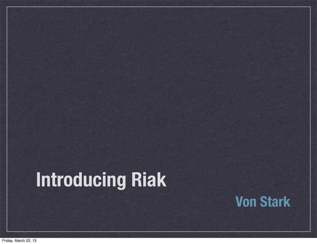 Introducing Riak Von Stark Friday, March 22, 13