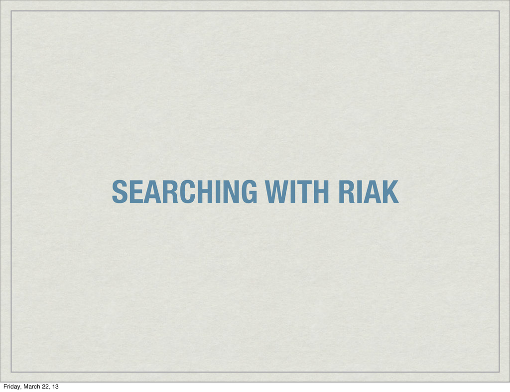 SEARCHING WITH RIAK Friday, March 22, 13