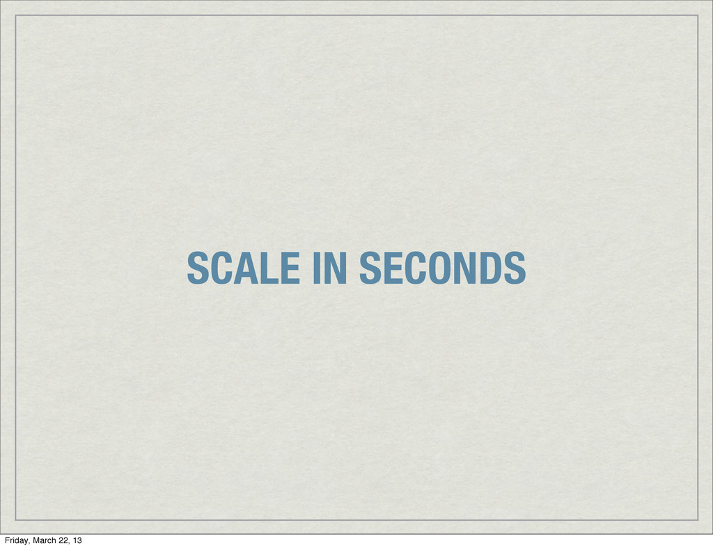 SCALE IN SECONDS Friday, March 22, 13