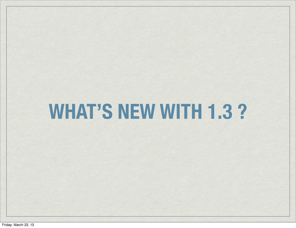 WHAT'S NEW WITH 1.3 ? Friday, March 22, 13