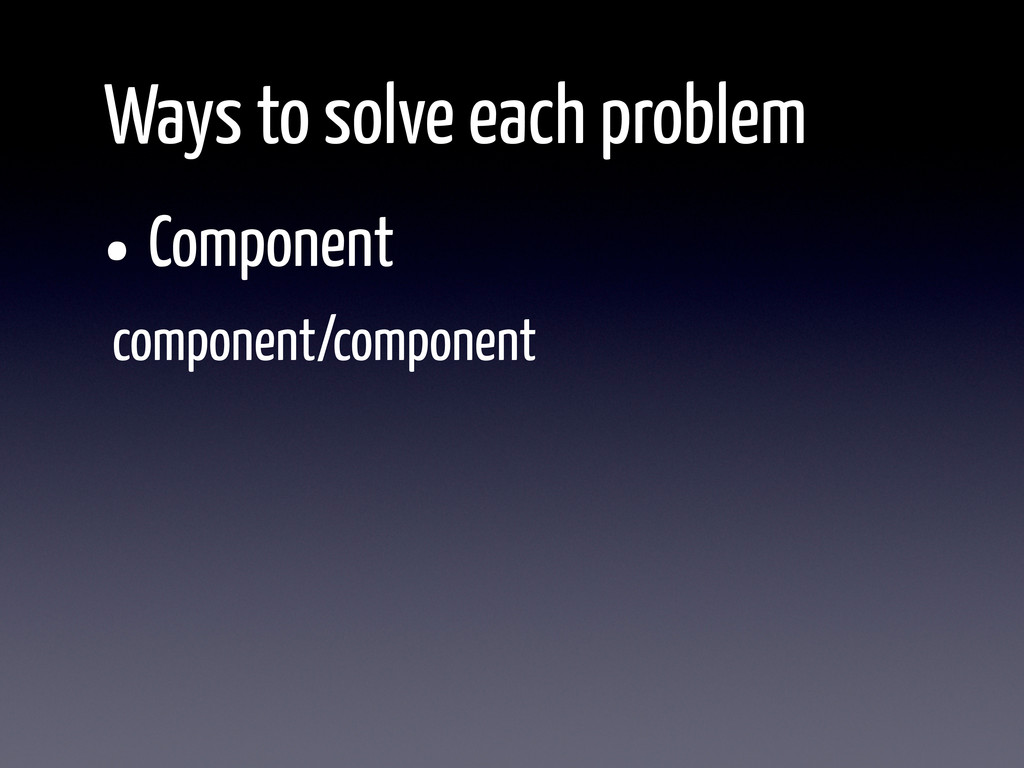 •Component Ways to solve each problem component...