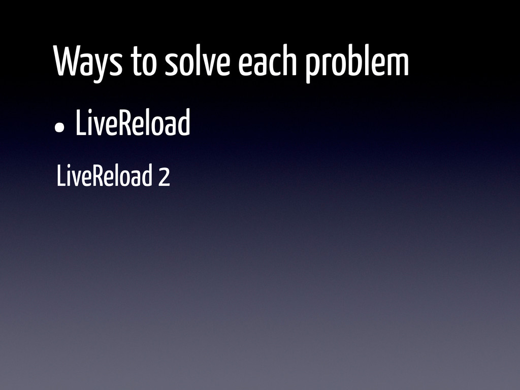 •LiveReload Ways to solve each problem LiveRelo...