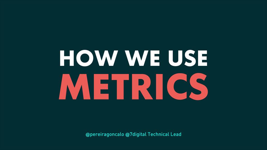 HOW WE USE METRICS @pereiragoncalo @7digital Te...