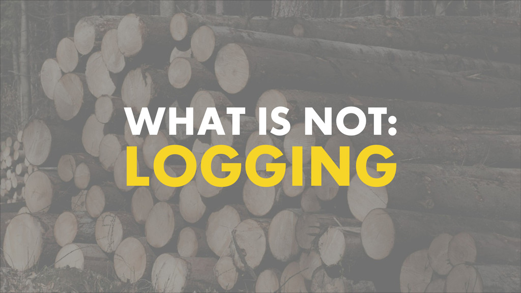 WHAT IS NOT: LOGGING