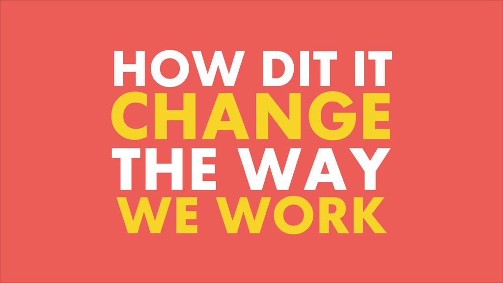 HOW DIT IT CHANGE THE WAY WE WORK