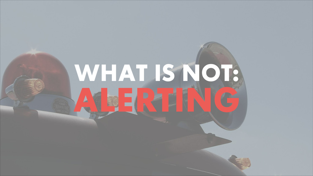 WHAT IS NOT: ALERTING