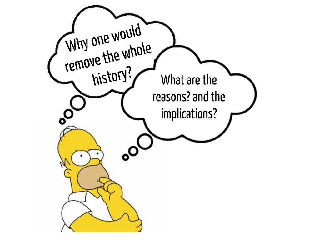 Why one would remove the whole history? What ar...