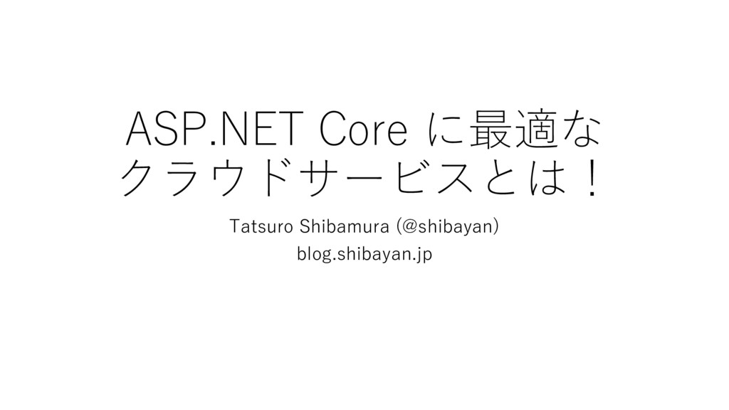 ASP.NET Core に最適な クラウドサービスとは! Tatsuro Shibamura...
