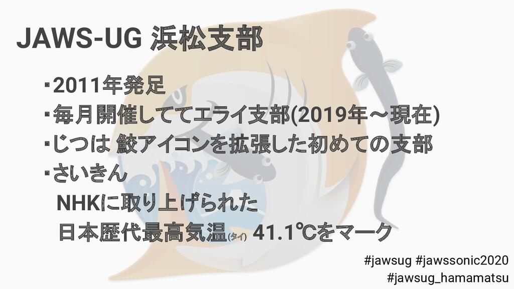 JAWS-UG 浜松支部 ・2011年発足 ・毎月開催しててエライ支部(2019年~現在) ・...