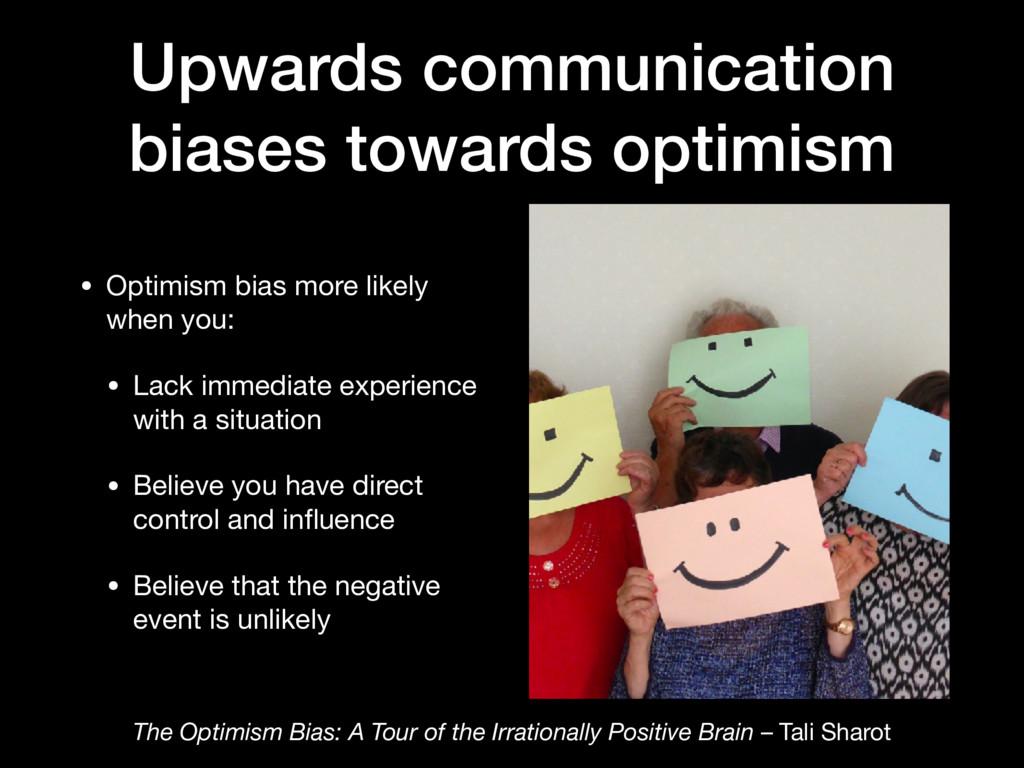 Upwards communication biases towards optimism •...