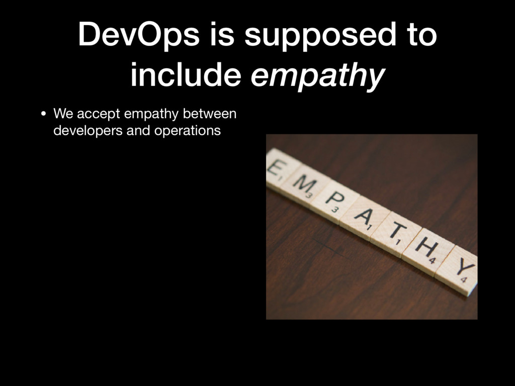 DevOps is supposed to include empathy • We acce...