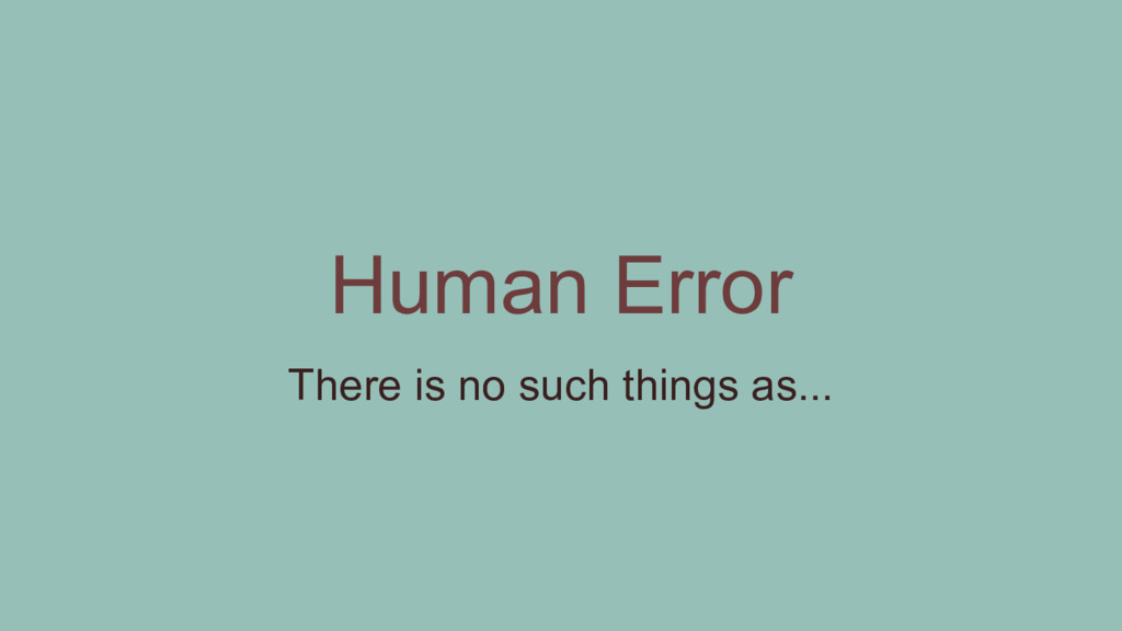 Human Error There is no such things as...
