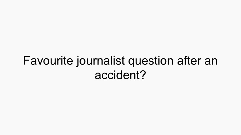 Favourite journalist question after an accident?