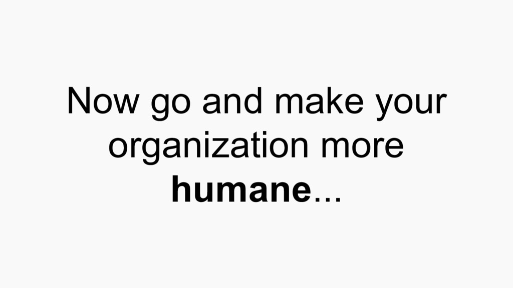 Now go and make your organization more humane...