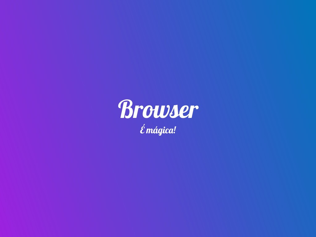 Browser É mágica!