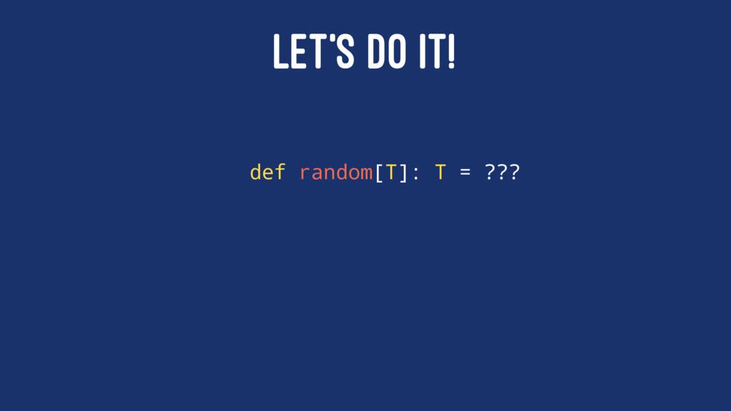 LET'S DO IT! def random[T]: T = ???