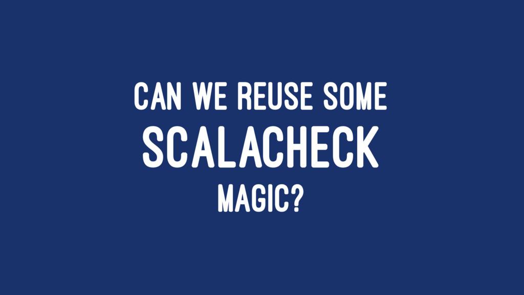 CAN WE REUSE SOME SCALACHECK MAGIC?