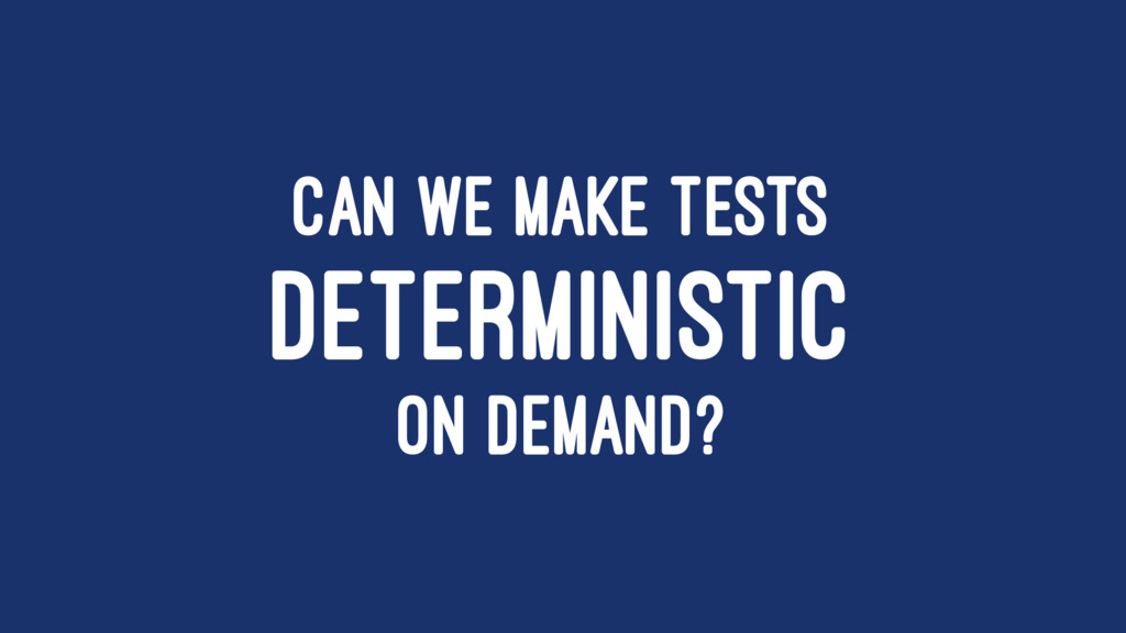 CAN WE MAKE TESTS DETERMINISTIC ON DEMAND?