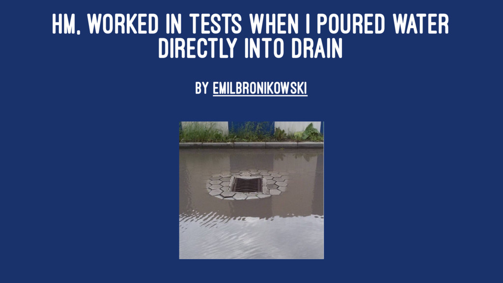 HM, WORKED IN TESTS WHEN I POURED WATER DIRECTL...