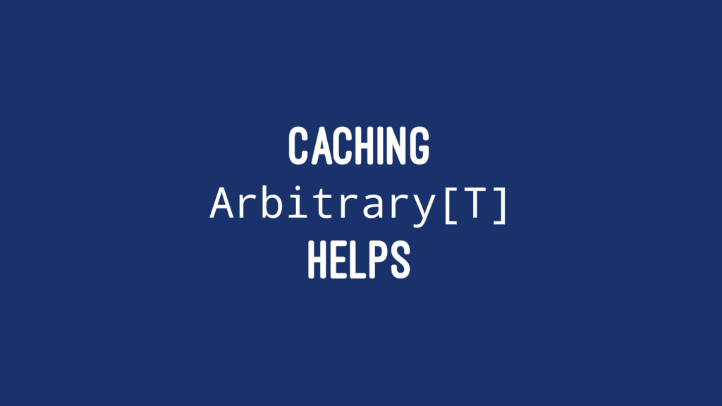 CACHING Arbitrary[T] HELPS