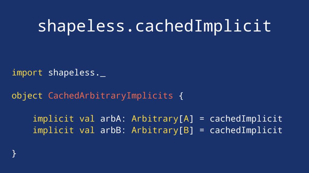 shapeless.cachedImplicit import shapeless._ obj...