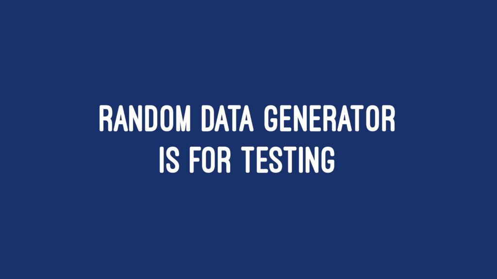 RANDOM DATA GENERATOR IS FOR TESTING