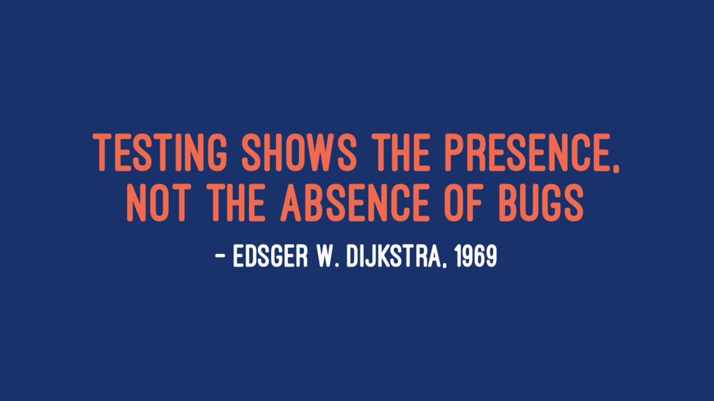 Testing shows the presence, not the absence of ...