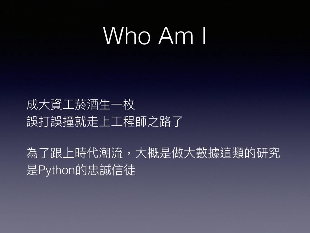 Who Am I 成⼤大資⼯工菸酒⽣生⼀一枚 誤打誤撞就走上⼯工程師之路路了了 為了了跟上時代...