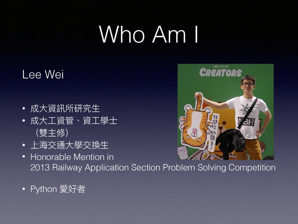 Who Am I Lee Wei • 成⼤大資訊所研究⽣生 • 成⼤大⼯工資管、資⼯工學⼠士...