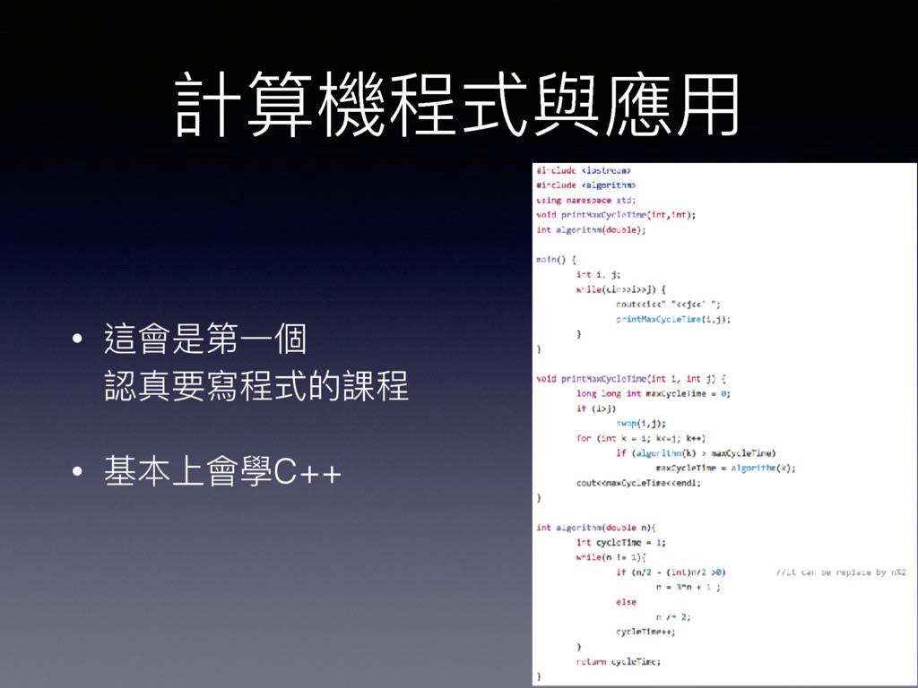 計算機程式與應⽤用 • 這會是第⼀一個 認真要寫程式的課程 • 基本上會學C++