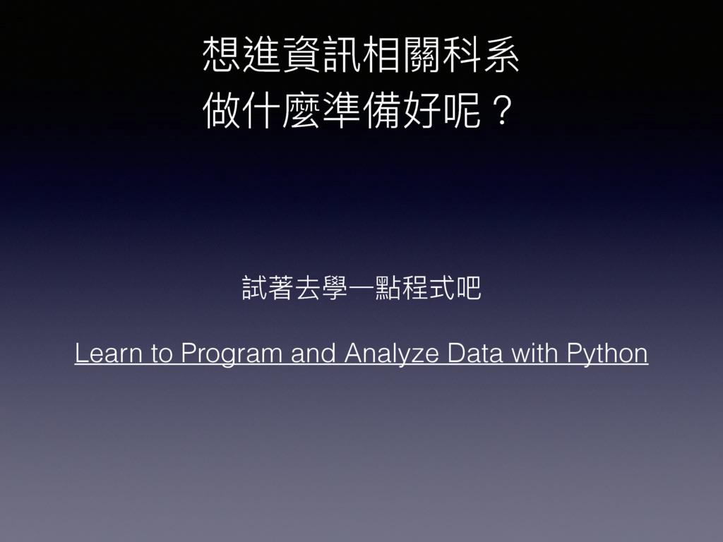 想進資訊相關科系 做什什麼準備好呢? 試著去學⼀一點程式吧 Learn to Program...