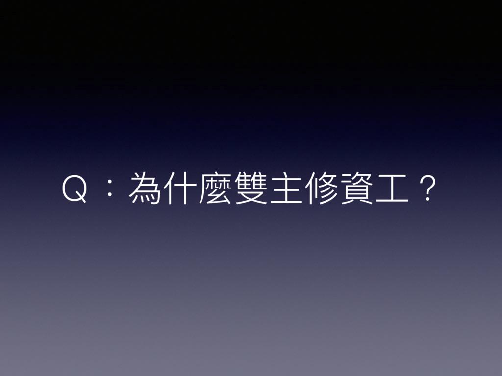 Q:為什什麼雙主修資⼯工?