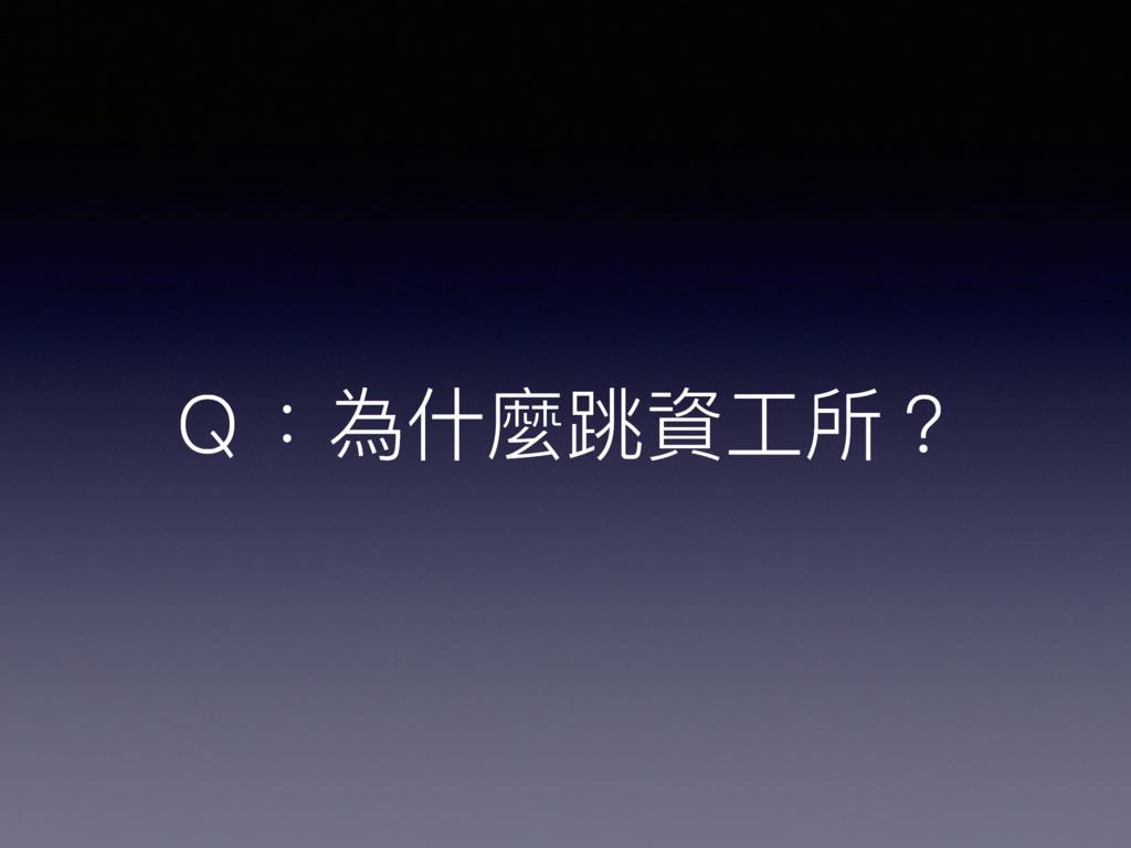 Q:為什什麼跳資⼯工所?