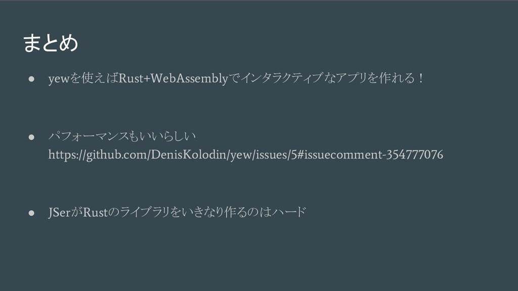 まとめ ● yew を使えば Rust+WebAssembly でインタラクティブなアプリを作...