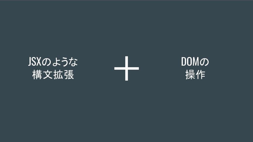 JSXのような 構文拡張 DOMの 操作 +