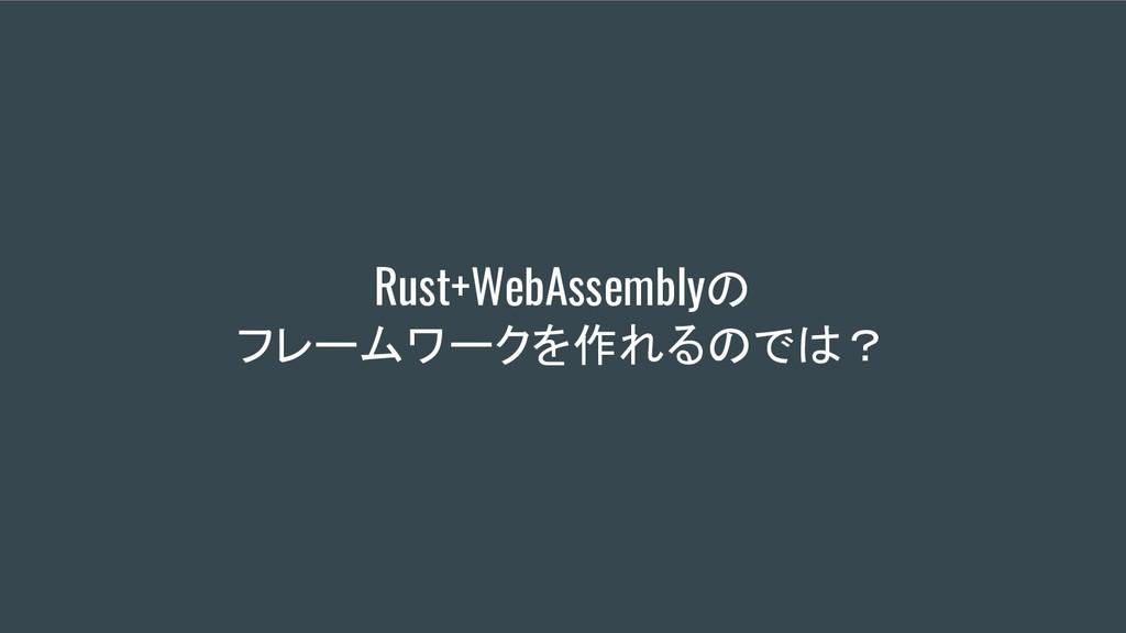 Rust+WebAssemblyの フレームワークを作れるのでは?