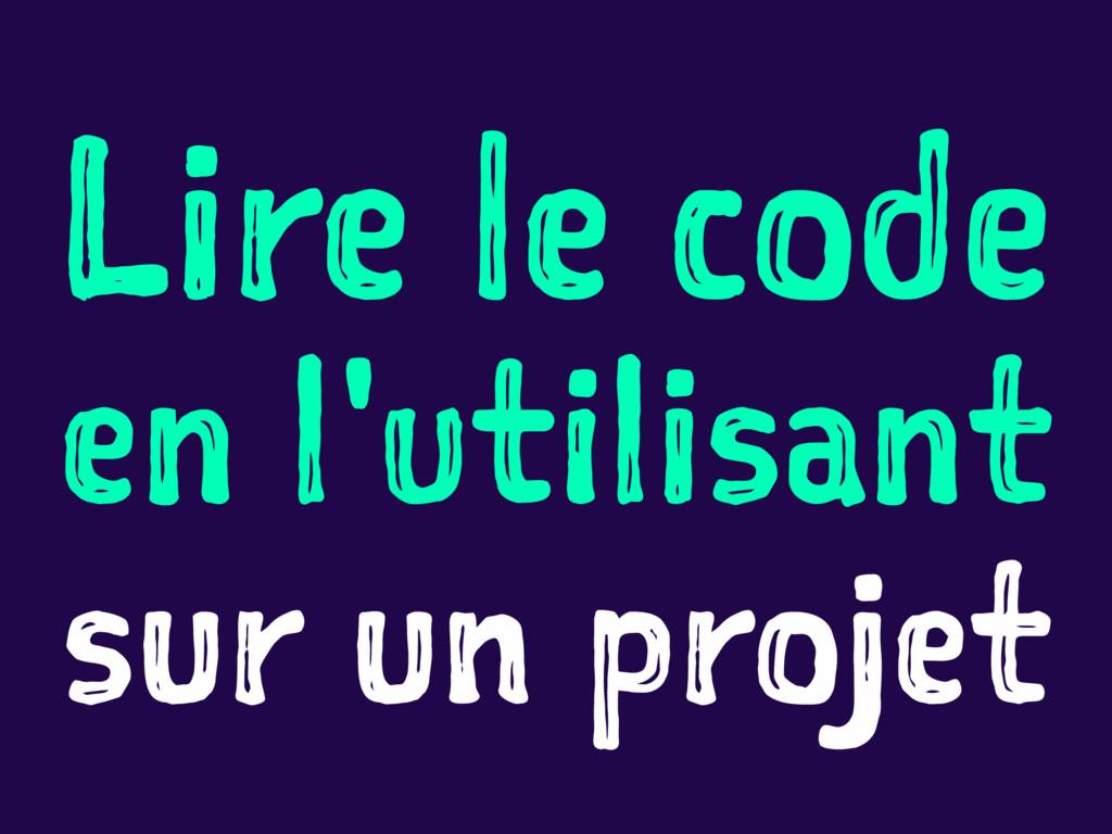 Lire le code en l'utilisant sur un projet