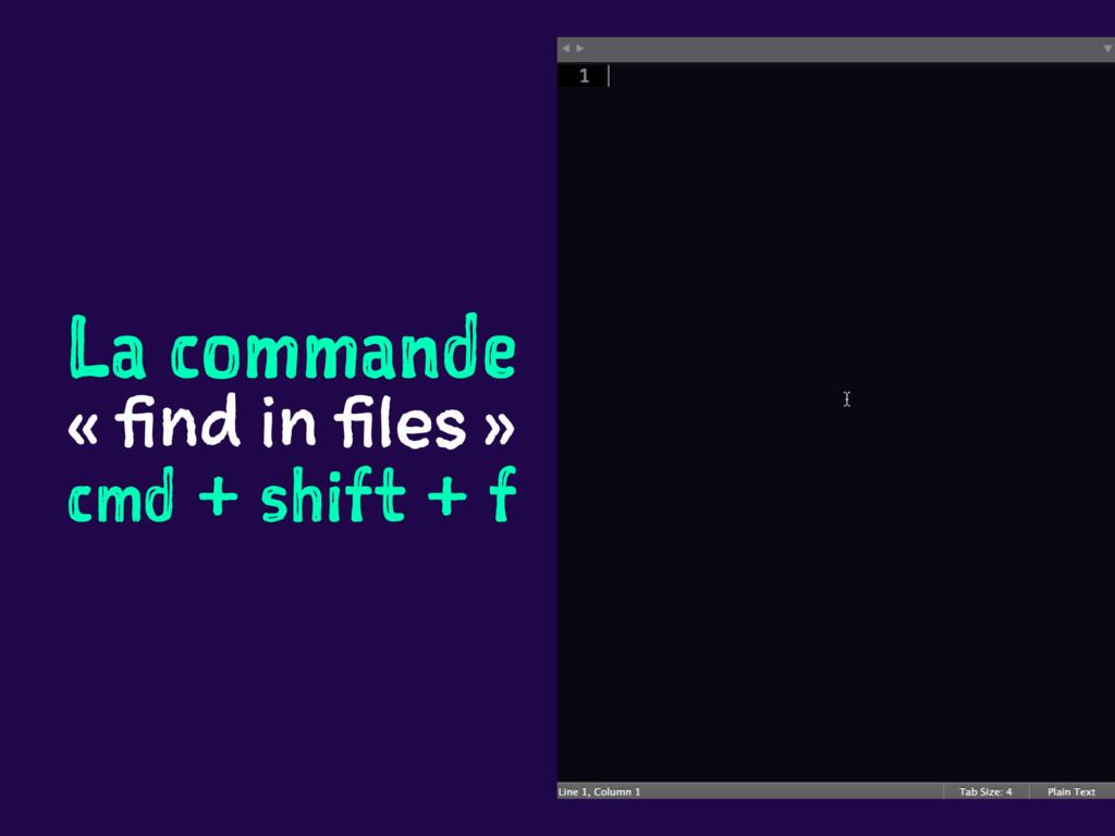 La commande « find in files » cmd + shift + f