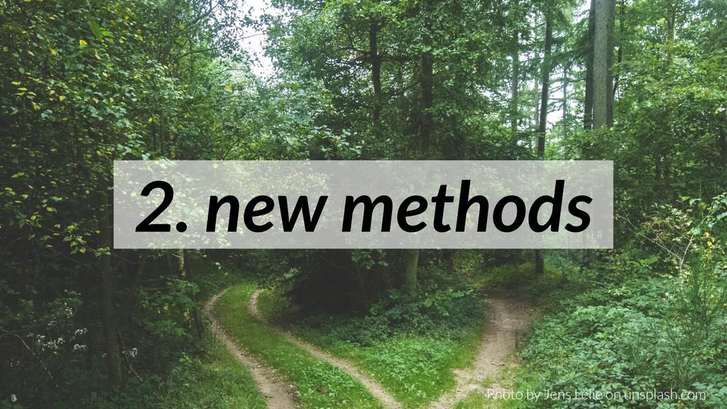 2. new methods Photo by Jens Lelie on unsplash....