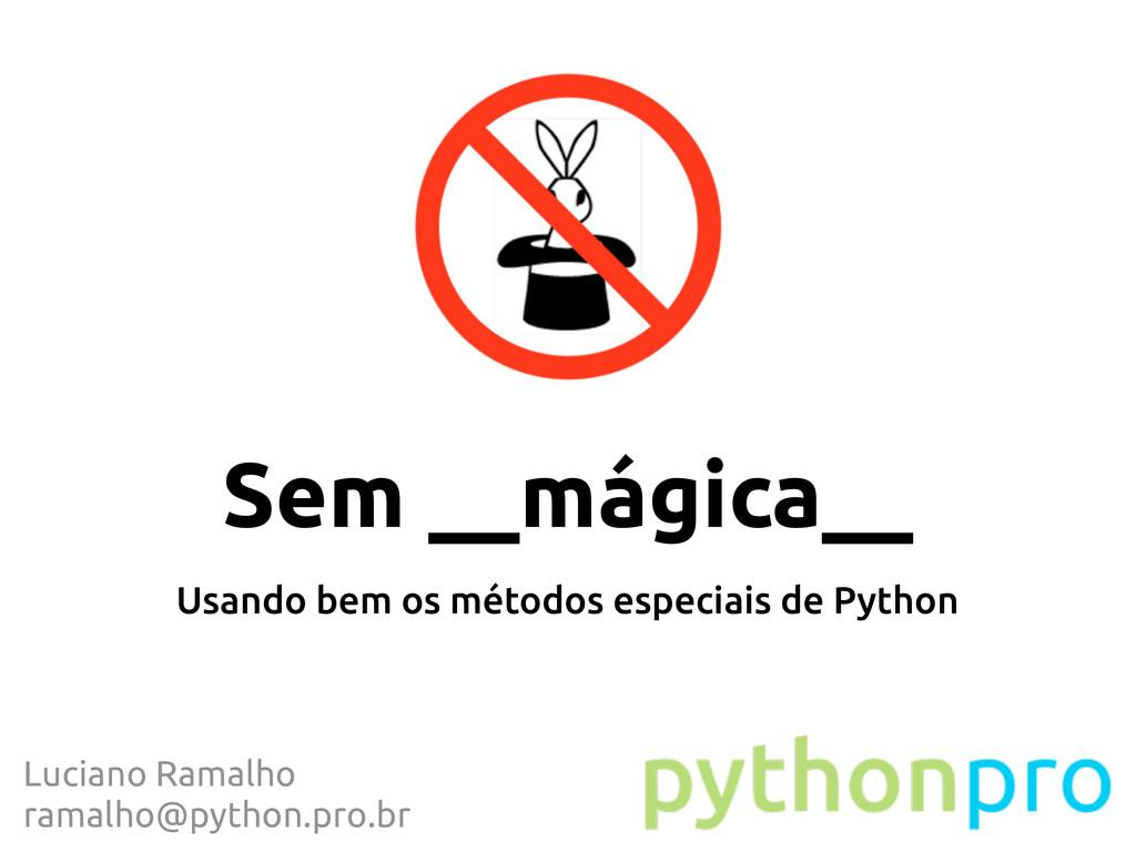 Sem __mágica__ Usando bem os métodos especiais ...