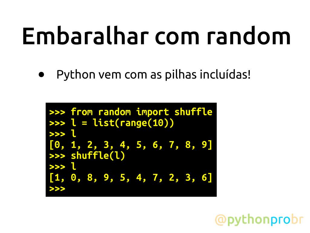 Embaralhar com random • Python vem com as pilha...