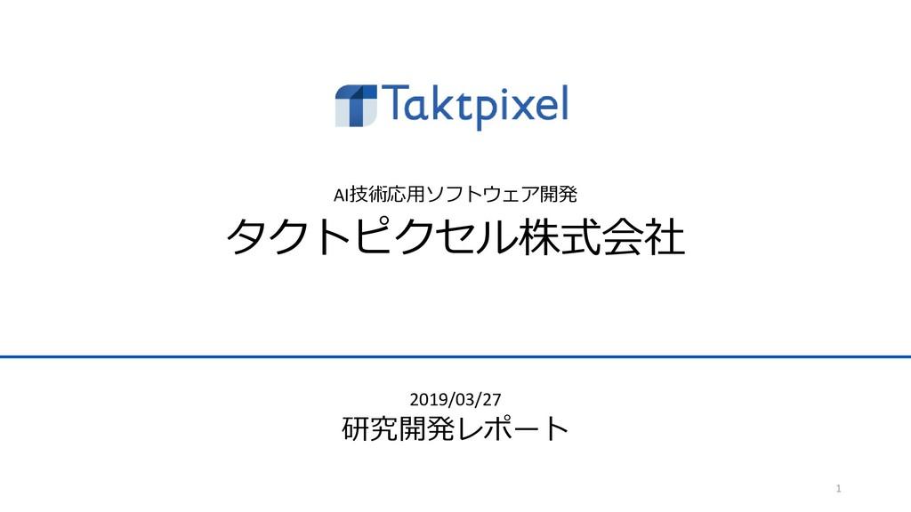 AI技術応用ソフトウェア開発 タクトピクセル株式会社 1 2019/03/27 研究開発レポート