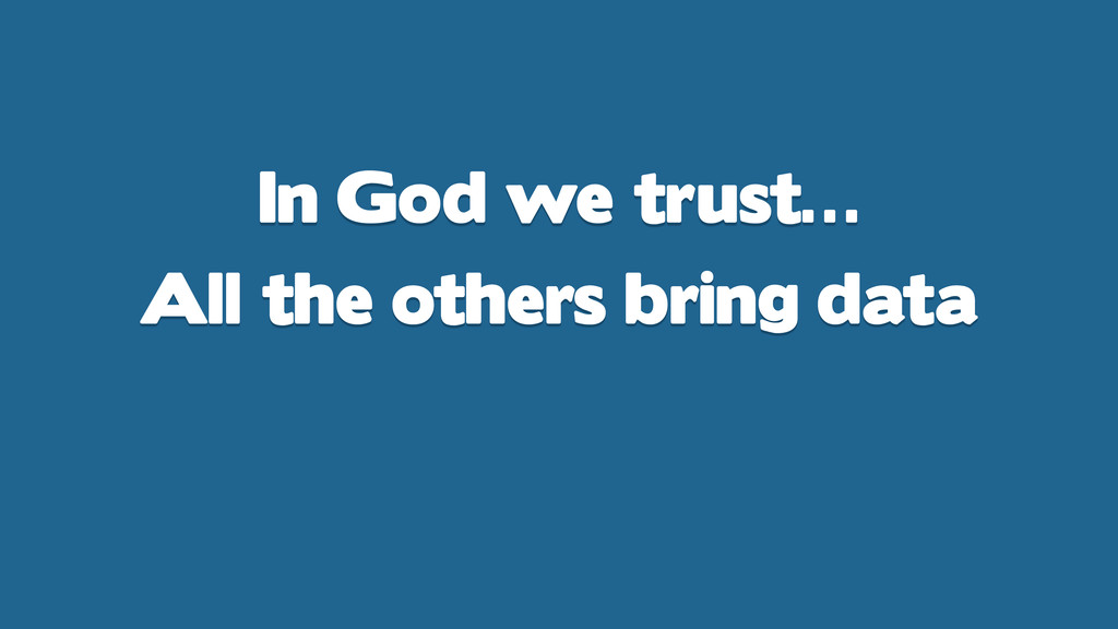 In God we trust… All the others bring data