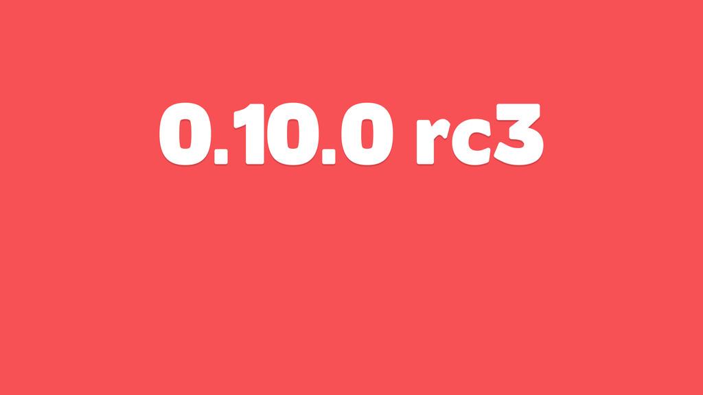 0.10.0 rc3