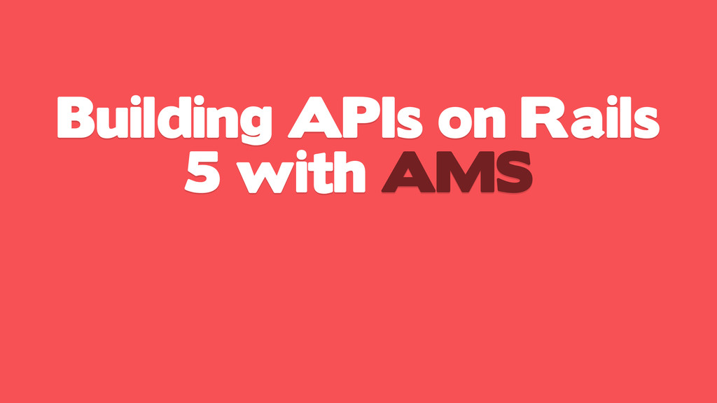 Building APIs on Rails 5 with AMS