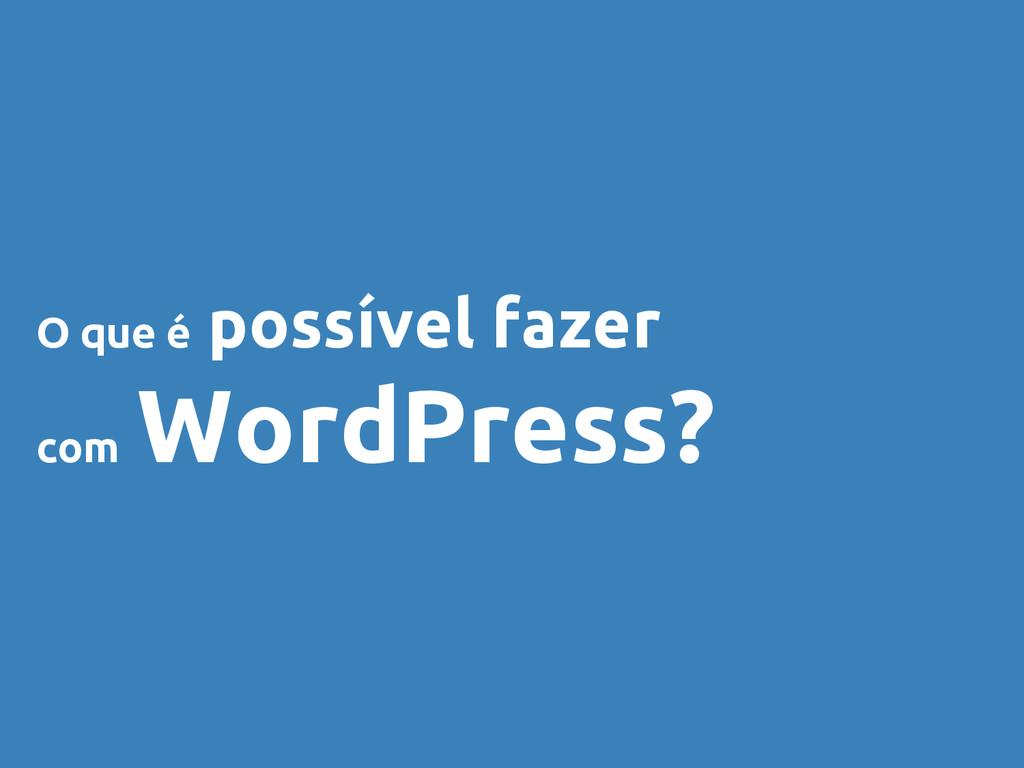 O que é possível fazer com WordPress?